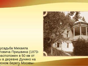 Музей Музей-усадьба Михаила Михайловича Пришвина (1873-1954) расположен в 50