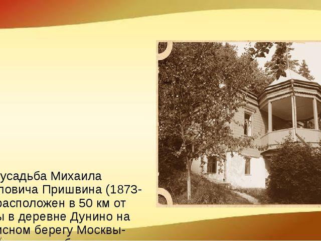 Музей Музей-усадьба Михаила Михайловича Пришвина (1873-1954) расположен в 50...