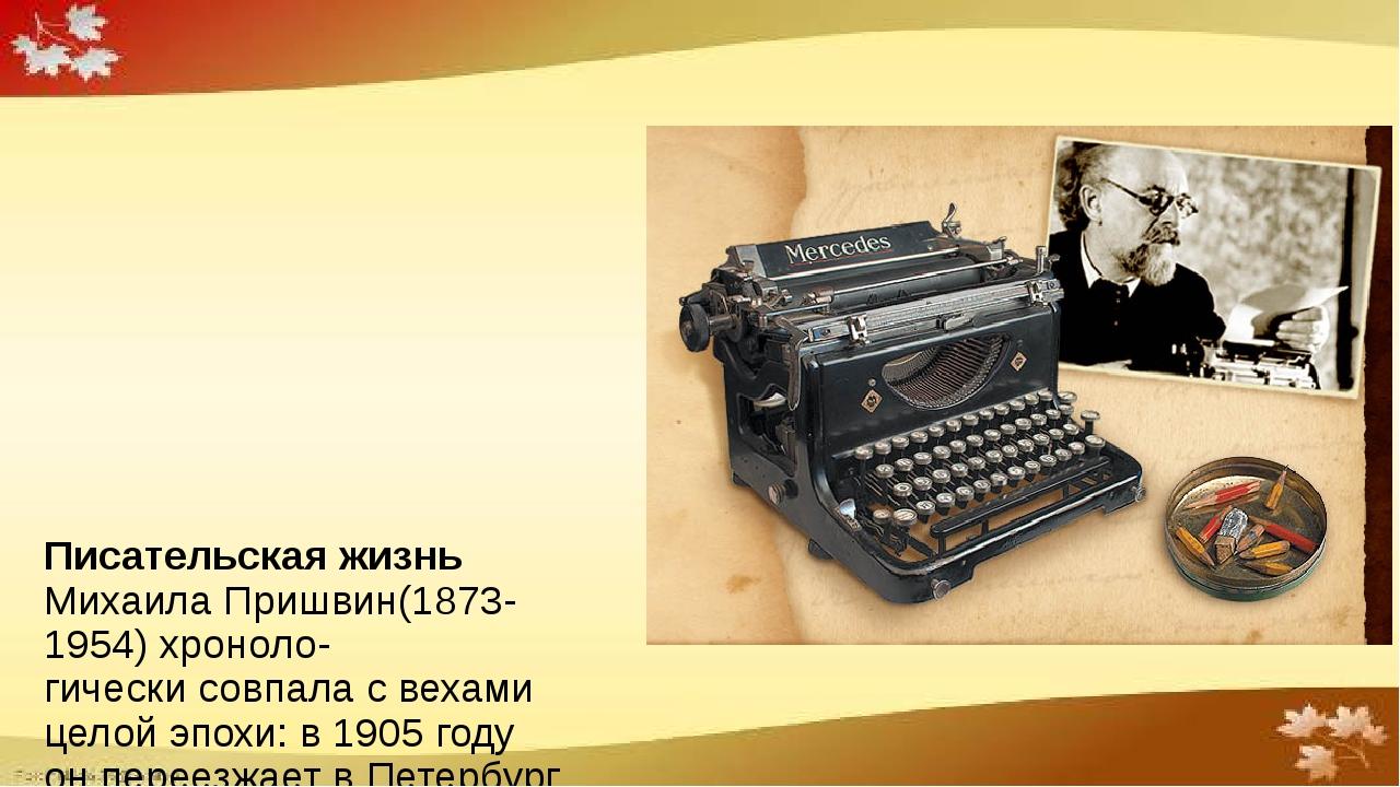Писательская жизнь Михаила Пришвин(1873-1954) хроноло- гически совпала с вех...