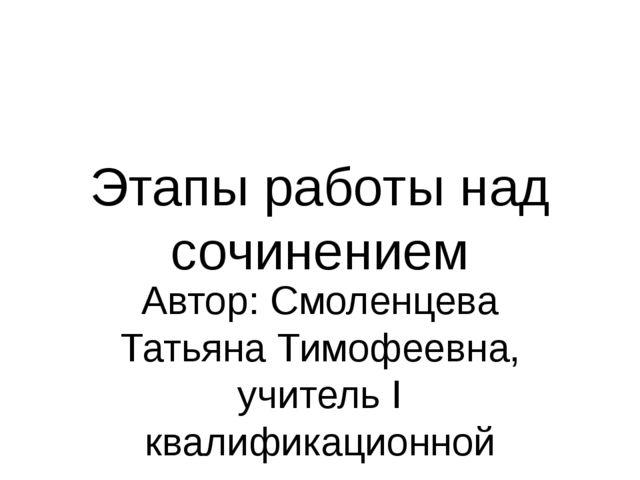 Этапы работы над сочинением Автор: Смоленцева Татьяна Тимофеевна, учитель I к...