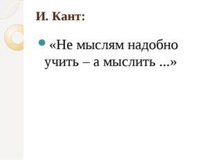 И. Кант: «Не мыслям надобно учить – а мыслить ...»
