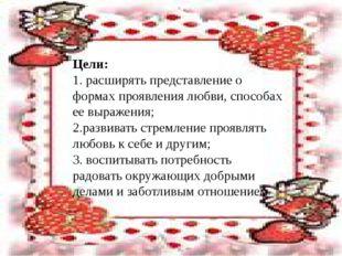 Цели: 1. расширять представление о формах проявления любви, способах ее выра
