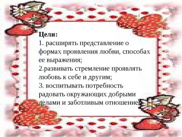 Цели: 1. расширять представление о формах проявления любви, способах ее выра...
