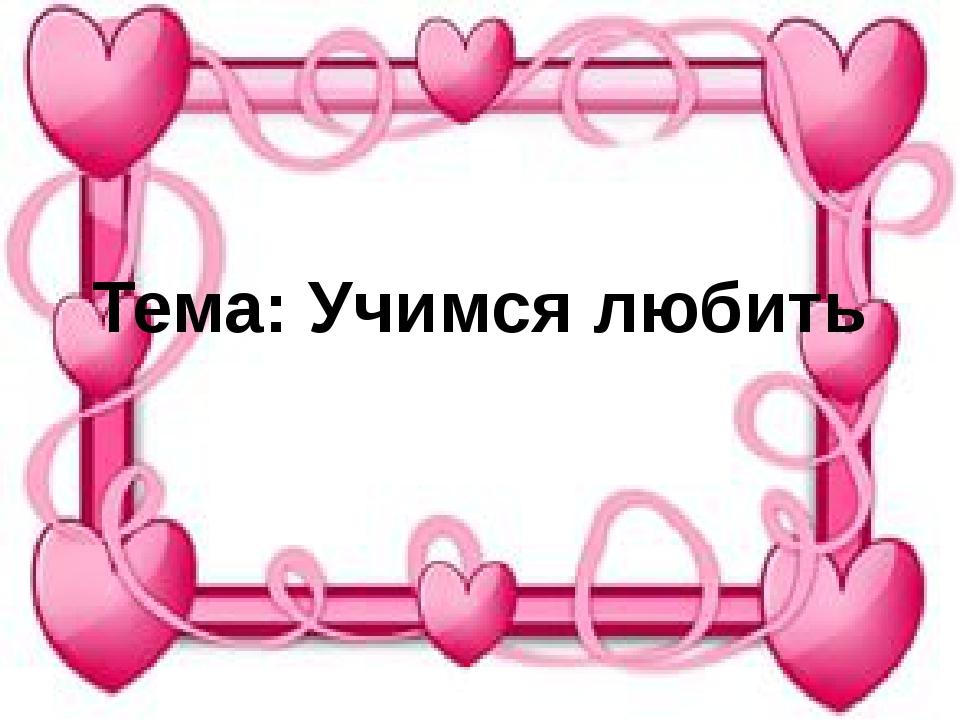 Тема: Учимся любить