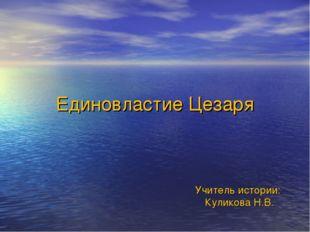 Единовластие Цезаря Учитель истории: Куликова Н.В.