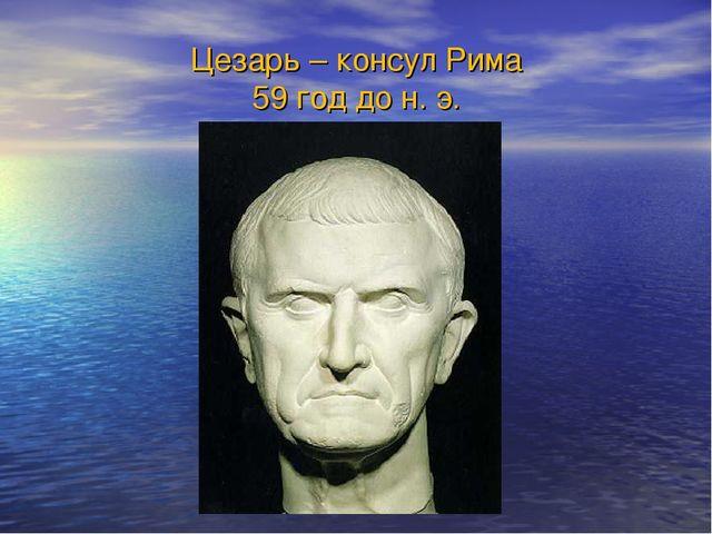 Цезарь – консул Рима 59 год до н. э.