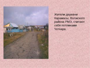 Жители деревни Карамасы, Волжского района РМЭ, считают себя потомками Чоткара.