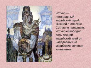 Чоткар — легендарный марийский герой, живший в XIII веке. Согласно преданию,