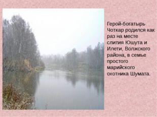 Герой-богатырь Чоткар родился как раз на месте слития Юшута и Илети, Волжског