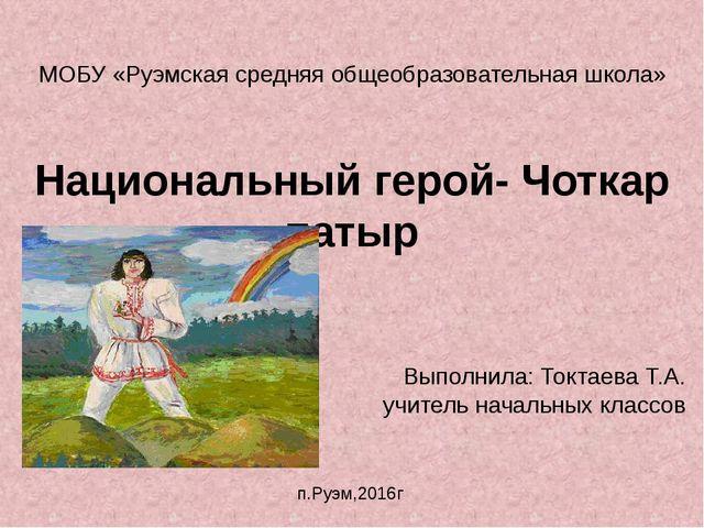 МОБУ «Руэмская средняя общеобразовательная школа» Национальный герой- Чоткар...