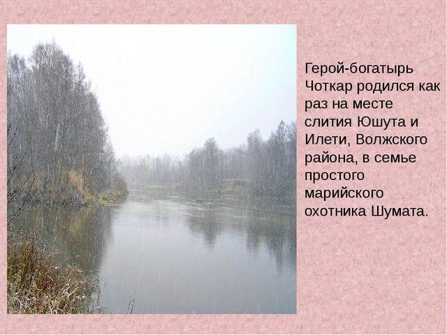 Герой-богатырь Чоткар родился как раз на месте слития Юшута и Илети, Волжског...