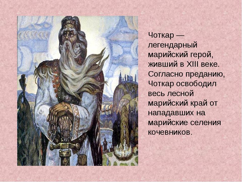 Чоткар — легендарный марийский герой, живший в XIII веке. Согласно преданию,...