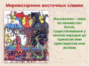 Мировоззрение восточных славян Язычество – вера во множество богов, существо