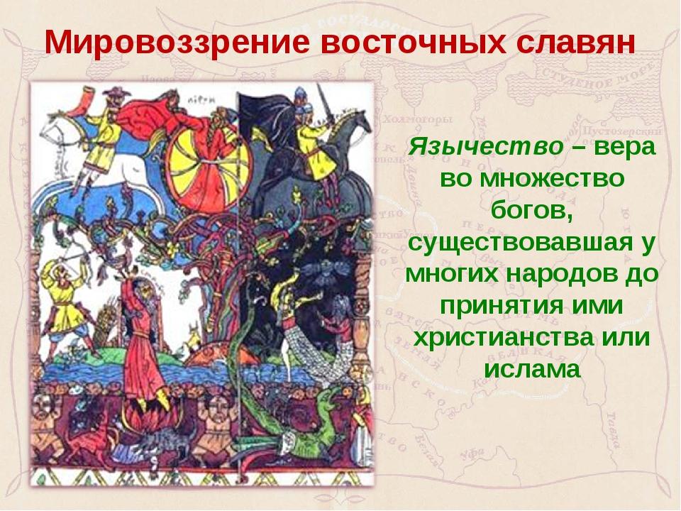 Мировоззрение восточных славян Язычество – вера во множество богов, существо...