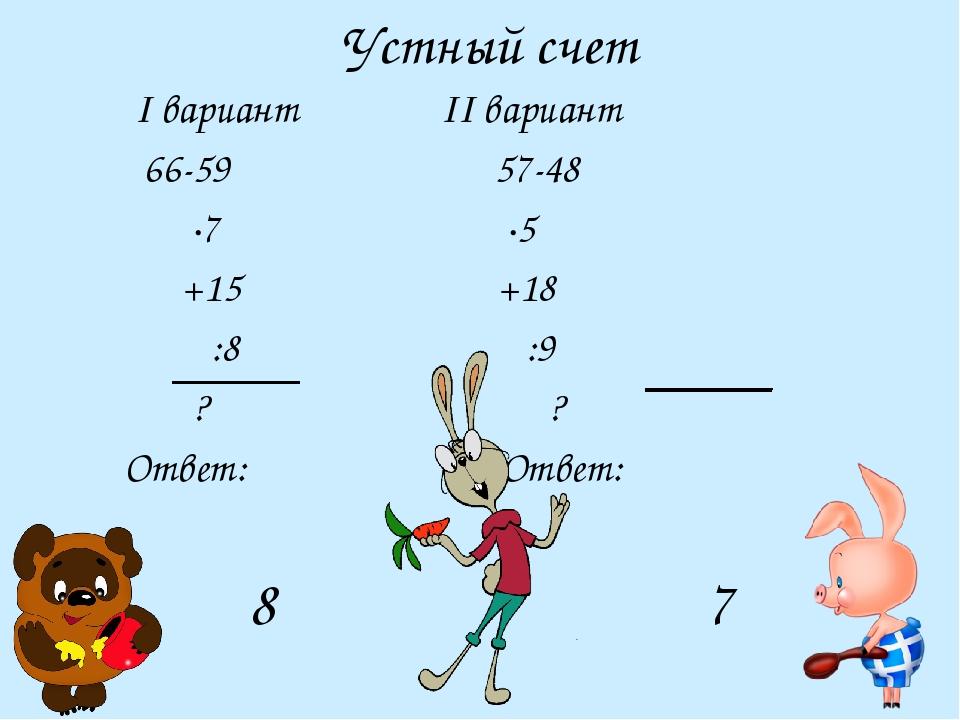Устный счет I вариант II вариант 66-59 57-48 ·7 ·5 +15 +18  :8 :9 ?...