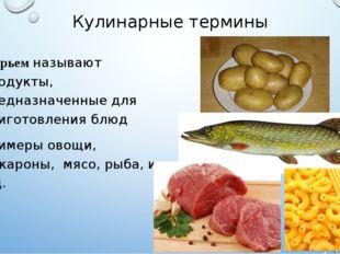 Кулинарные термины Сырьем называют продукты, предназначенные для приготовлени