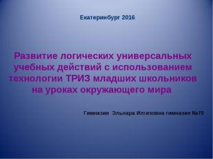 Екатеринбург 2016 Развитие логических универсальных учебных действий с испол