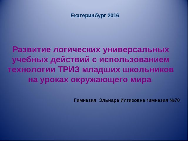 Екатеринбург 2016 Развитие логических универсальных учебных действий с испол...