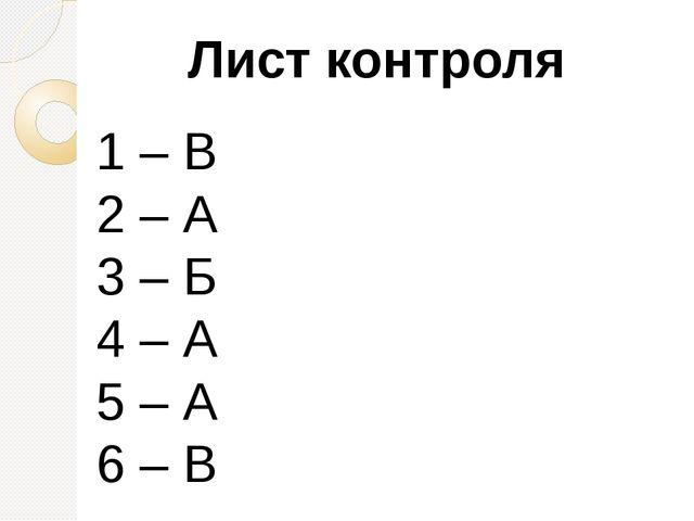 Лист контроля 1 – В 2 – А 3 – Б 4 – А 5 – А 6 – В