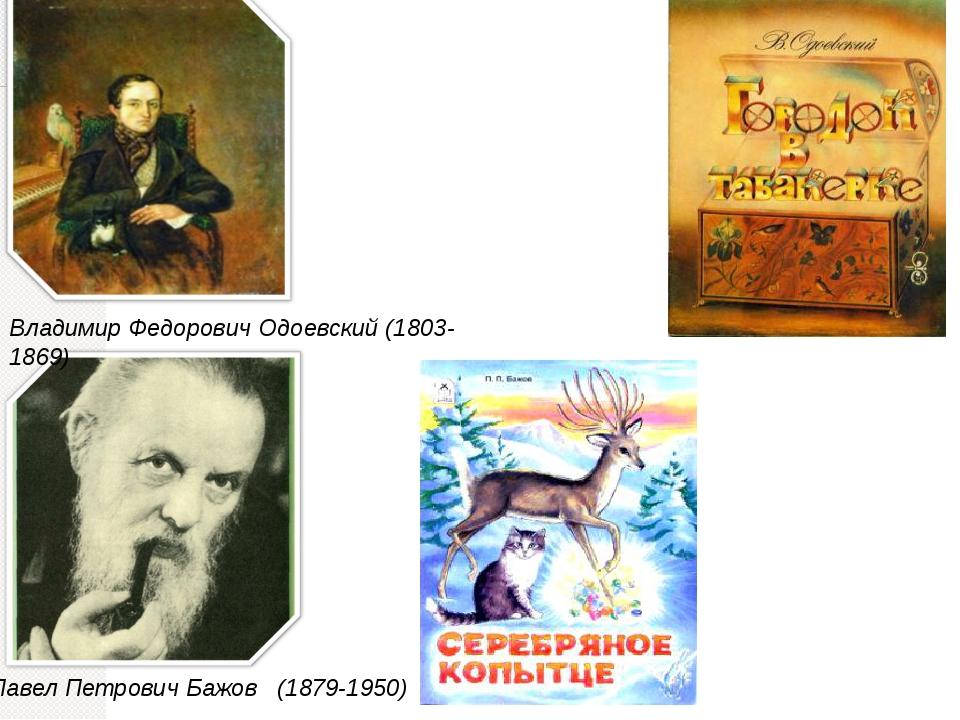 Павел Петрович Бажов (1879-1950) Владимир Федорович Одоевский (1803-1869)