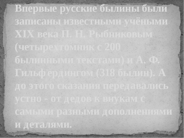 Впервые русские былины были записаны известными учёными XIX века П. Н. Рыбник...