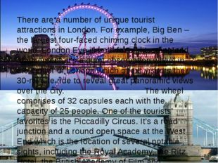 There are a number of unique tourist attractions in London. For example, Big