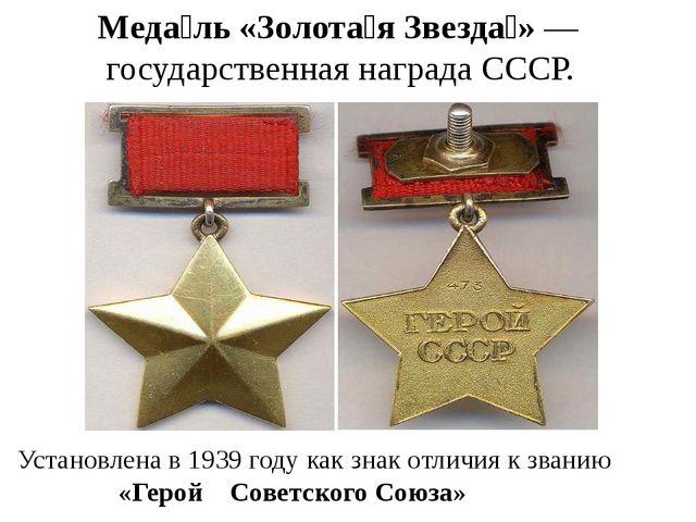 Меда́ль «Золота́я Звезда́»— государственная награда СССР. Установлена в 1939...