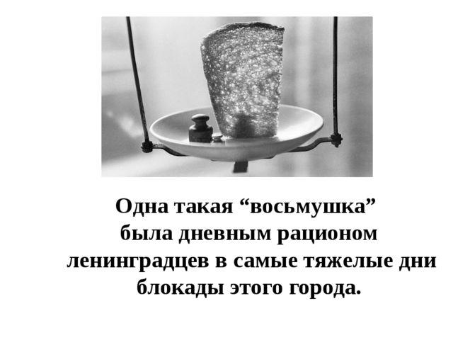 """Одна такая """"восьмушка"""" была дневным рационом ленинградцев в самые тяжелые дни..."""