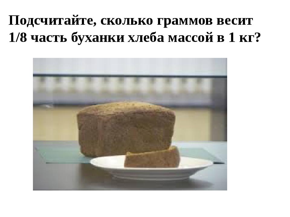 Подсчитайте, сколько граммов весит 1/8 часть буханки хлеба массой в 1 кг?