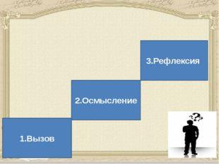 В основе методики критического мышления лежит трехступенчатая модель 1.Вызов