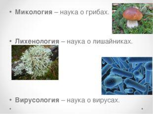 Микология – наука о грибах. Лихенология – наука о лишайниках. Вирусология – н