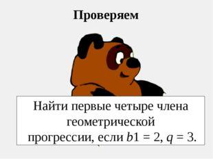 Проверяем Найти первые четыре члена геометрической прогрессии, если b1 = 2, q