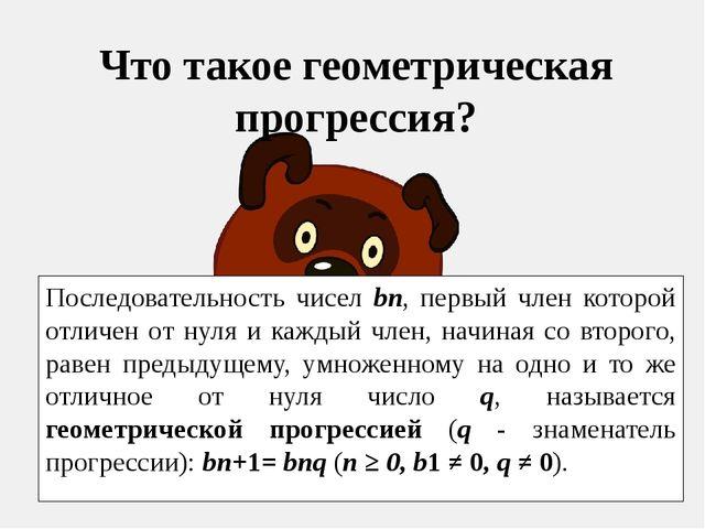 Что такое геометрическая прогрессия? Последовательность чисел bn, первый член...