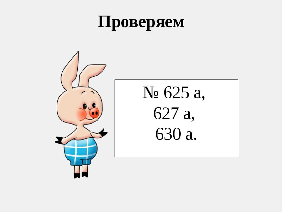 Проверяем № 625 а, 627 а, 630 а.