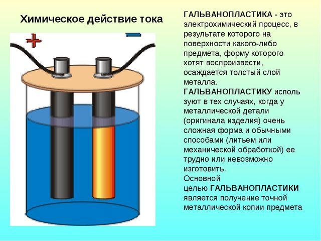 Химическое действие тока ГАЛЬВАНОПЛАСТИКА- это электрохимический процесс, в...