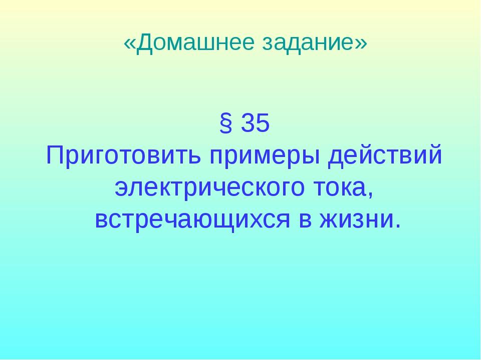 § 35 Приготовить примеры действий электрического тока, встречающихся в жизни....