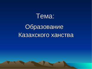 Тема: Образование Казахского ханства