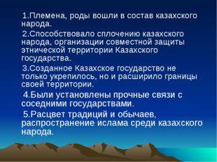 1.Племена, роды вошли в состав казахского народа. 2.Способствовало сплочению