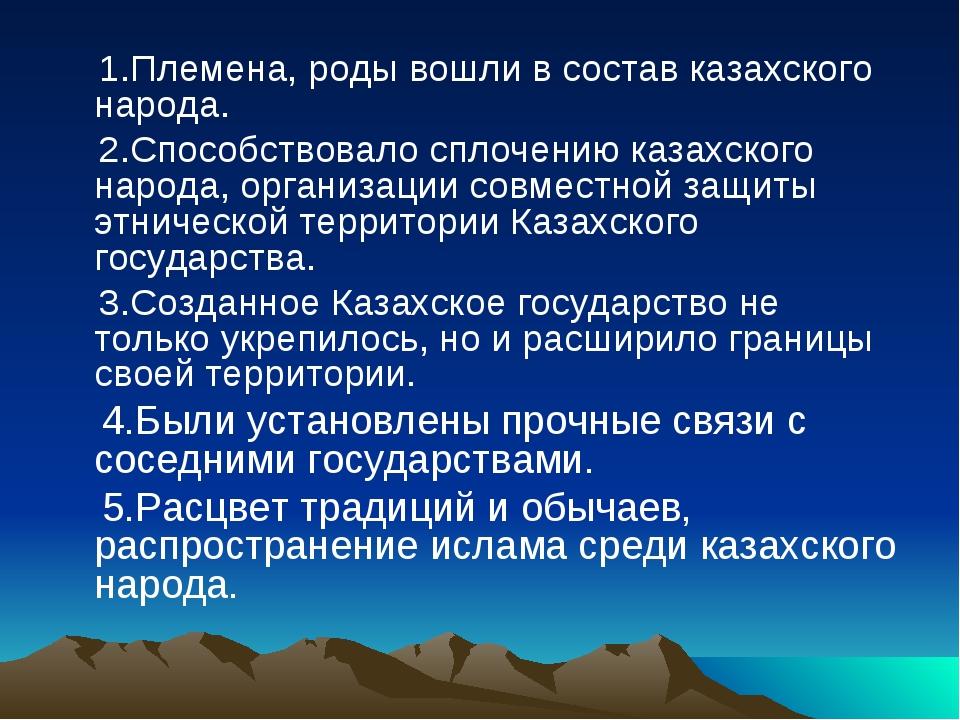 1.Племена, роды вошли в состав казахского народа. 2.Способствовало сплочению...