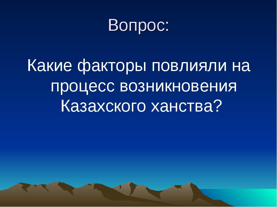 Вопрос: Какие факторы повлияли на процесс возникновения Казахского ханства?