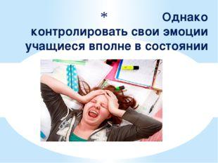 Однако контролировать свои эмоции учащиеся вполне в состоянии