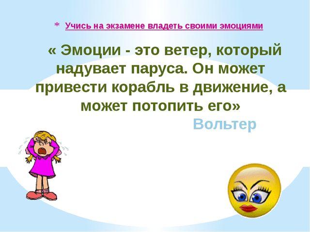 Учись на экзамене владеть своими эмоциями « Эмоции - это ветер, который надув...