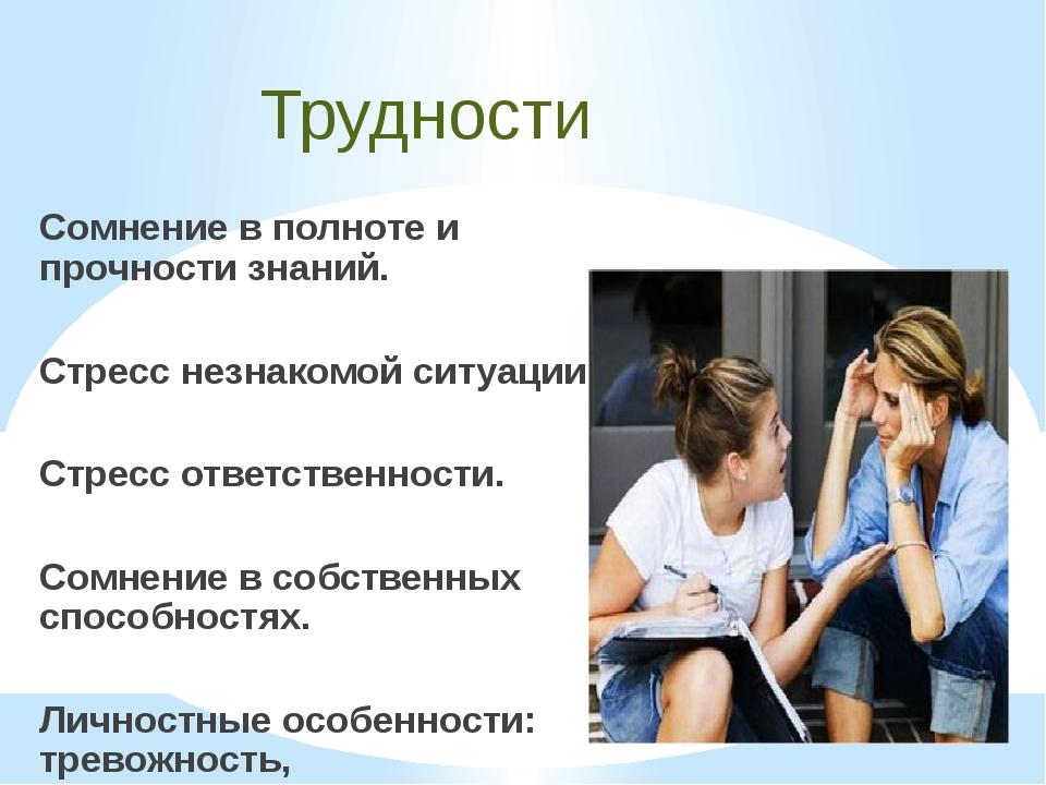 Трудности Сомнение в полноте и прочности знаний. Стресс незнакомой ситуации....