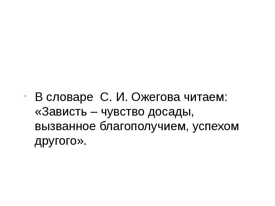 В словаре С. И. Ожегова читаем: «Зависть – чувство досады, вызванное благоп...