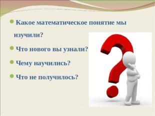 Какое математическое понятие мы изучили? Что нового вы узнали? Чему научились