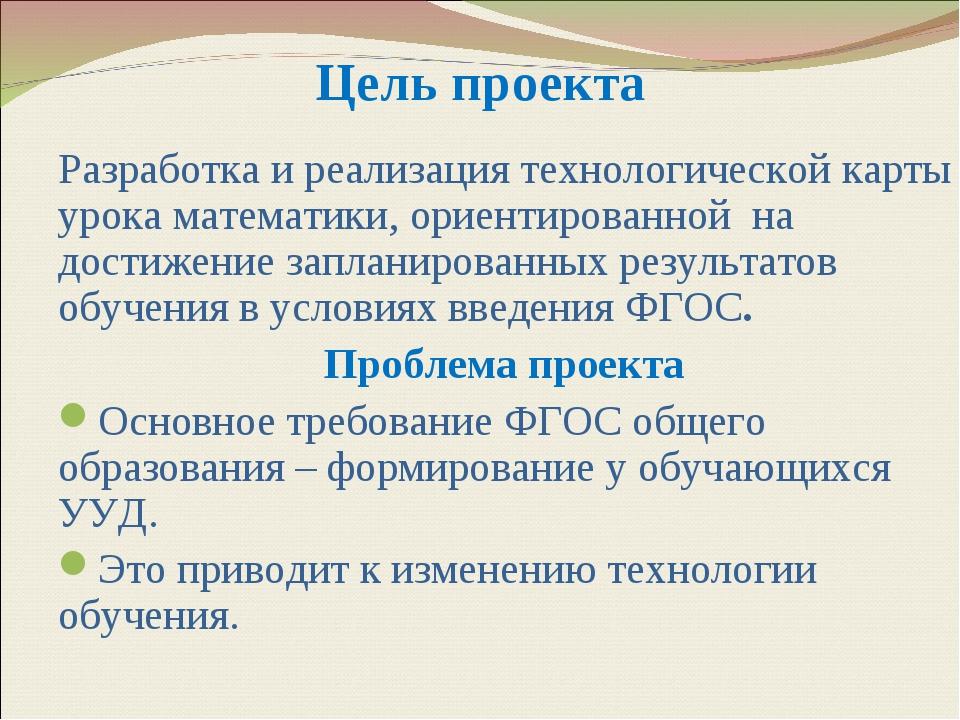 Цель проекта Разработка и реализация технологической карты урока математики,...