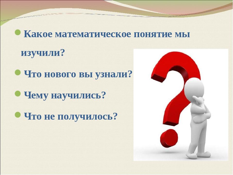 Какое математическое понятие мы изучили? Что нового вы узнали? Чему научились...