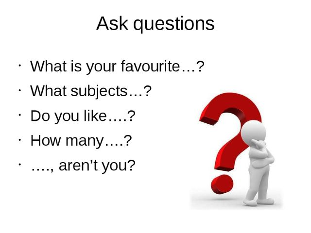 Ask questions What is your favourite…? What subjects…? Do you like….? How man...