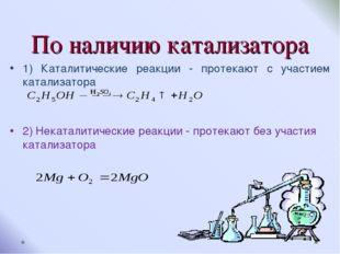 По наличию катализатора 1) Каталитические реакции - протекают с участием ката