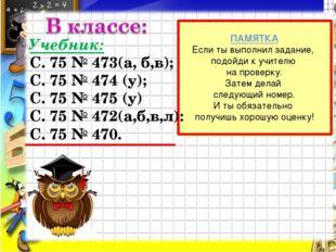Учебник: С. 75 № 473(а, б,в); С. 75 № 474 (у); С. 75 № 475 (у) С. 75 № 472(а,